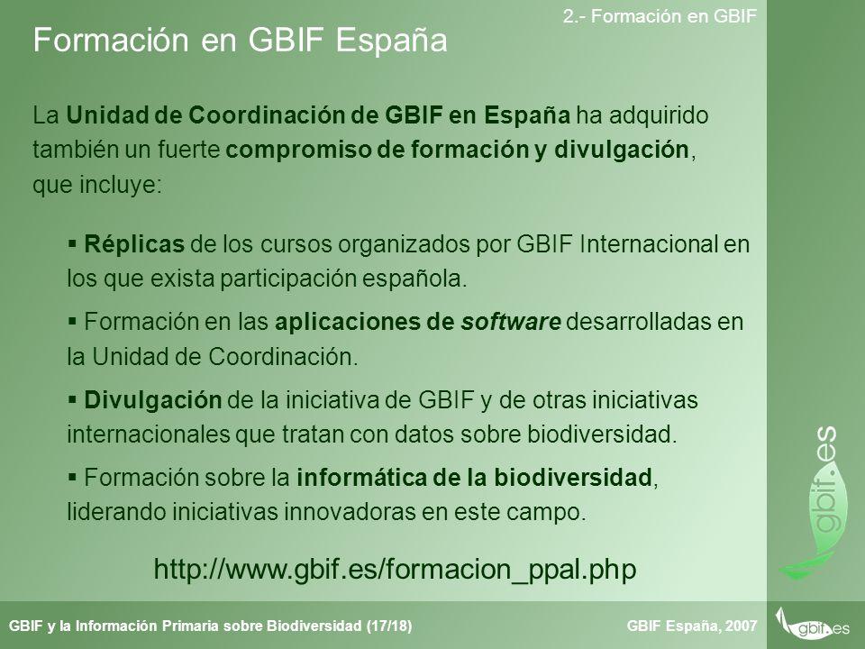 Taller de Herbar GBIF España, 2007GBIF y la Información Primaria sobre Biodiversidad (17/18) 2.- Formación en GBIF La Unidad de Coordinación de GBIF en España ha adquirido también un fuerte compromiso de formación y divulgación, que incluye: Formación en GBIF España http://www.gbif.es/formacion_ppal.php Réplicas de los cursos organizados por GBIF Internacional en los que exista participación española.