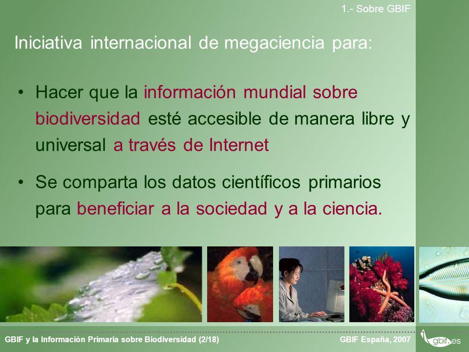 Taller de Herbar GBIF España, 2007GBIF y la Información Primaria sobre Biodiversidad (2/18) 1.- Sobre GBIF Hacer que la información mundial sobre biodiversidad esté accesible de manera libre y universal a través de Internet Se comparta los datos científicos primarios para beneficiar a la sociedad y a la ciencia.