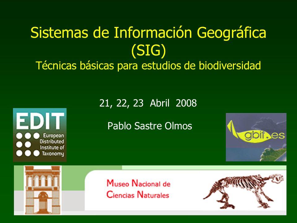 Pablo Sastre Olmos Sistemas de Información Geográfica (SIG) Técnicas básicas para estudios de biodiversidad 21, 22, 23 Abril 2008