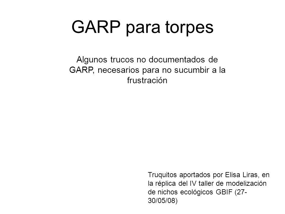 GARP para torpes Algunos trucos no documentados de GARP, necesarios para no sucumbir a la frustración Truquitos aportados por Elisa Liras, en la répli