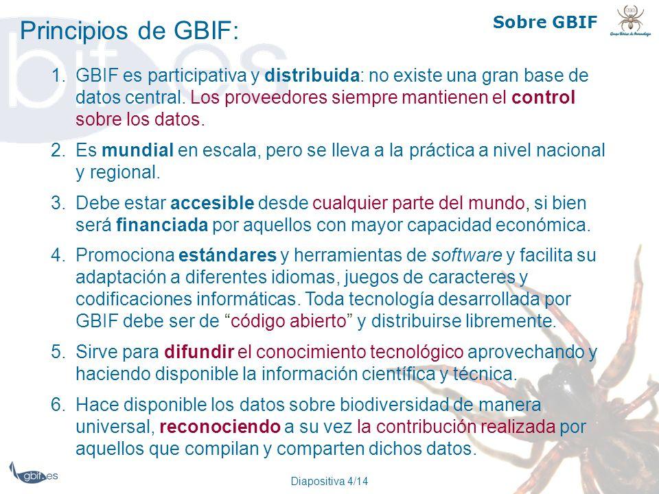 Diapositiva 4/14 Sobre GBIF Principios de GBIF: 1.GBIF es participativa y distribuida: no existe una gran base de datos central. Los proveedores siemp