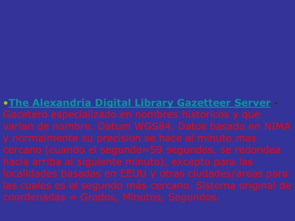 The Alexandria Digital Library Gazetteer Server - Gacetero especializado en nombres historicos y que varian de nombre. Datum WGS84. Datos basado en NI