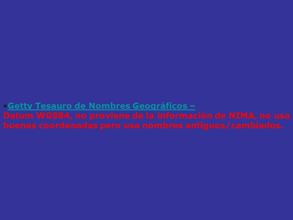 Getty Tesauro de Nombres Geográficos – Datum WGS84, no proviene de la información de NIMA, no usa buenas coordenadas pero usa nombres antiguos/cambiad