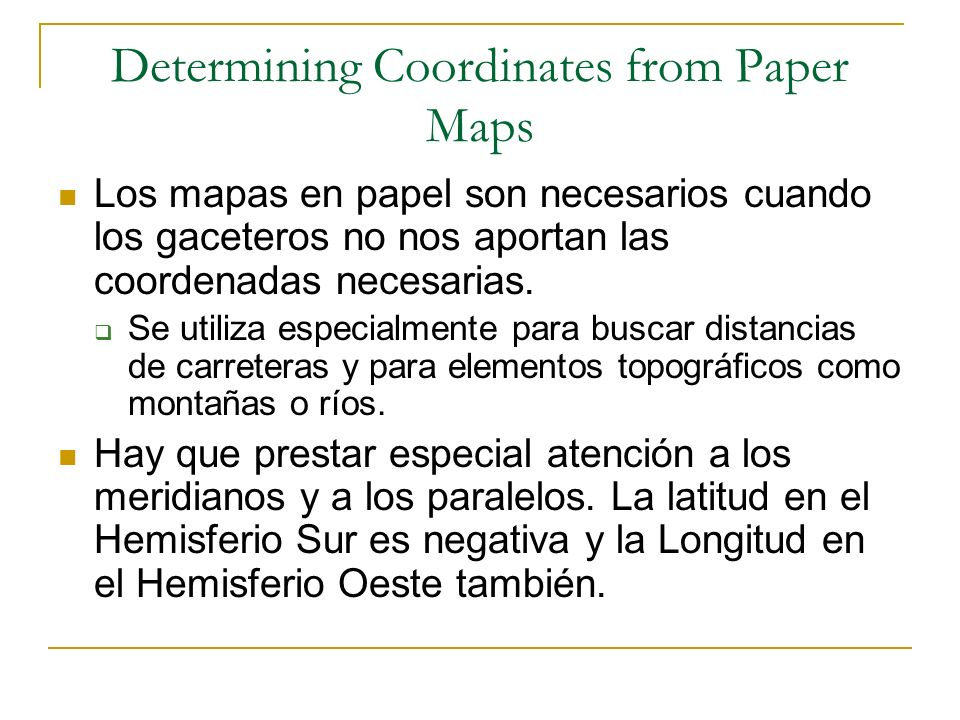 Determining Coordinates from Paper Maps Los mapas en papel son necesarios cuando los gaceteros no nos aportan las coordenadas necesarias. Se utiliza e