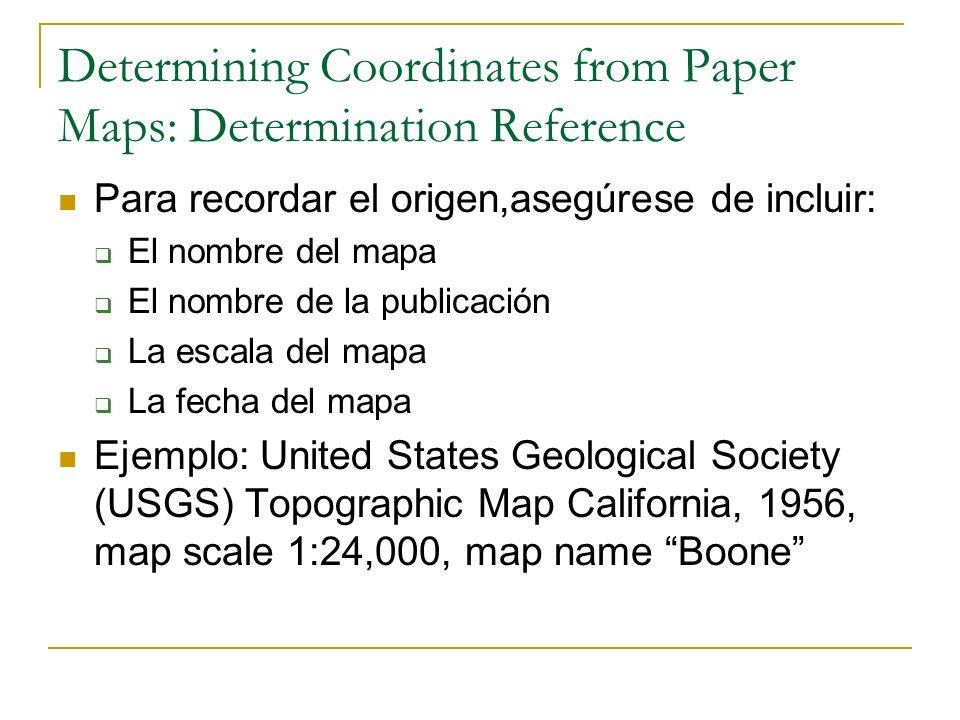 Determining Coordinates from Paper Maps: Determination Reference Para recordar el origen,asegúrese de incluir: El nombre del mapa El nombre de la publ