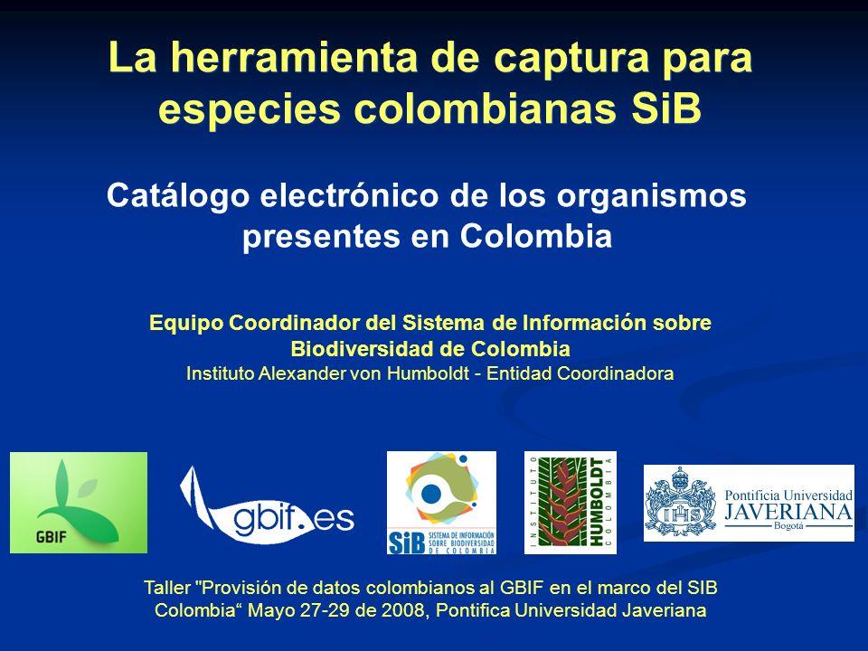 Equipo Coordinador del Sistema de Información sobre Biodiversidad de Colombia Instituto Alexander von Humboldt - Entidad Coordinadora Taller Provisión de datos colombianos al GBIF en el marco del SIB Colombia Mayo 27-29 de 2008, Pontifica Universidad Javeriana Catálogo electrónico de los organismos presentes en Colombia La herramienta de captura para especies colombianas SiB