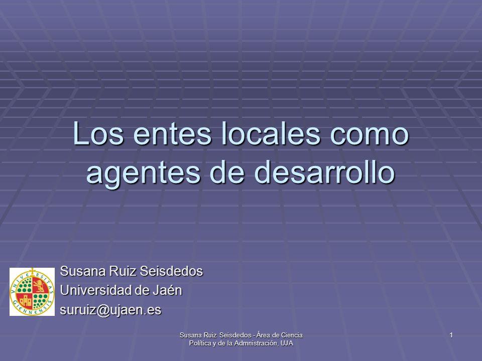 Susana Ruiz Seisdedos - Área de Ciencia Política y de la Admnistración, UJA 1 Los entes locales como agentes de desarrollo Susana Ruiz Seisdedos Unive
