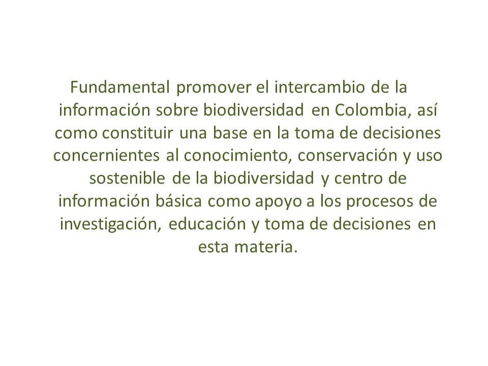 Fundamental promover el intercambio de la información sobre biodiversidad en Colombia, así como constituir una base en la toma de decisiones concernientes al conocimiento, conservación y uso sostenible de la biodiversidad y centro de información básica como apoyo a los procesos de investigación, educación y toma de decisiones en esta materia.