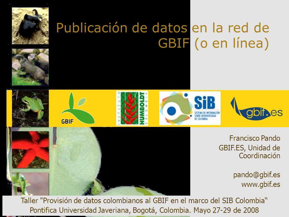 Publicación de datos en la red de GBIF (o en línea) Francisco Pando GBIF.ES, Unidad de Coordinación pando@gbif.es www.gbif.es Taller Provisión de datos colombianos al GBIF en el marco del SIB Colombia Pontifica Universidad Javeriana, Bogotá, Colombia.