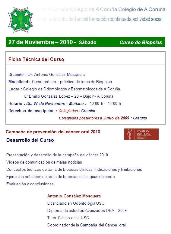 27 de Noviembre – 2010 - Sábado Curso de Biopsias Ficha Técnica del Curso Dictante : Dr. Antonio González Mosquera Modalidad : Curso teórico – práctic