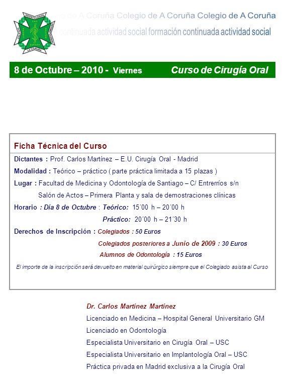 8 de Octubre – 2010 - Viernes Curso de Cirugía Oral Ficha Técnica del Curso Dictantes : Prof. Carlos Martínez – E.U. Cirugía Oral - Madrid Modalidad :