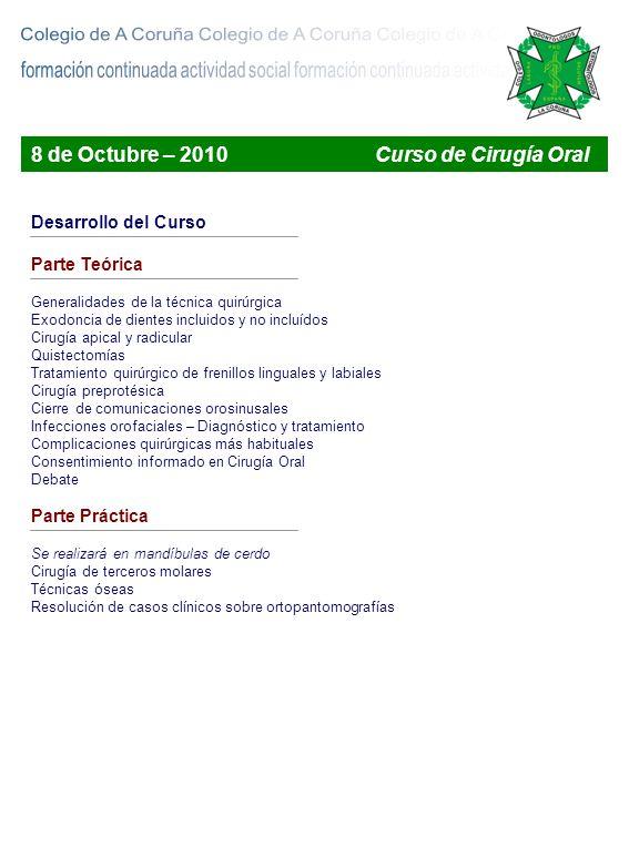 Boletines de Inscripción a los Cursos La Inscripción a los cursos del Colegio de Odontólogos y Estomatólogos de A Coruña puede realizarse mediante dos modalidades : Medio convencional Remitiendo el presente boletín adecuadamente cubierto, adjuntando el justificante de la transferencia a la cuenta 0185 0926 64 0001027407 Remitir a : ICOEC – Emilio González López – 28 – Bajo – 15011 – A Coruña A través de la Página Web del Colegio – Pago seguro Accediendo a la página web del Colegio de Odontólogos y Estomatólogos de A Coruña : Inscripciones online – www.icoec.es Curso : Curso de Cirugía Oral – 8 de Octubre de 2010 Facultad de Medicina y Odontología de Santiago de Compostela Colegiados : 50 Colegiados 2009 : 30 Alumnos : 15 Nombre y Apellidos _________________________________________________ Dirección _____________________________________ Ciudad ______________ Código postal ____________________ Teléfono móvil ______________________ Email ________________________ Colegiado Número _____________________ Forma de pago : Transferencia bancaria Online