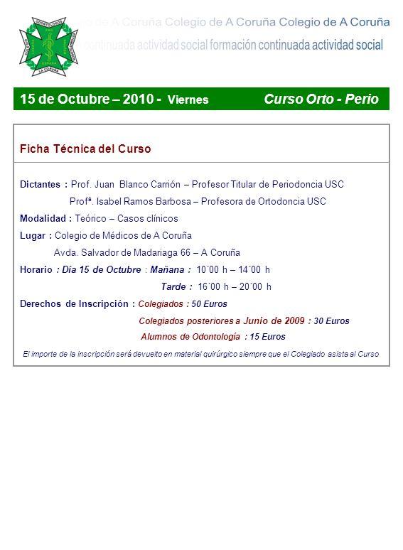Boletines de Inscripción a los Cursos Curso : Curso de Orto - Perio – 15 de Octubre de 2010 Colegio de Médicos de A Coruña Colegiados : 50 Colegiados 2009 : 30 Alumnos : 15 Nombre y Apellidos _________________________________________________ Dirección _____________________________________ Ciudad ______________ Código postal ____________________ Teléfono móvil ______________________ Email ________________________ Colegiado Número _____________________ Forma de pago : Transferencia bancaria Online Curso : Curso de Examen periodontal – Campaña de salud las encías Colegio de Médicos de A Coruña Nombre y Apellidos _________________________________________________ Dirección _____________________________________ Ciudad ______________ Código postal ____________________ Teléfono móvil ______________________ Email ________________________ Colegiado Número _____________________