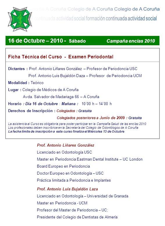 16 de Octubre – 2010 - Sábado Campaña encías 2010 Ficha Técnica del Curso - Examen Periodontal Dictantes : Prof. Antonio Liñares González – Profesor d