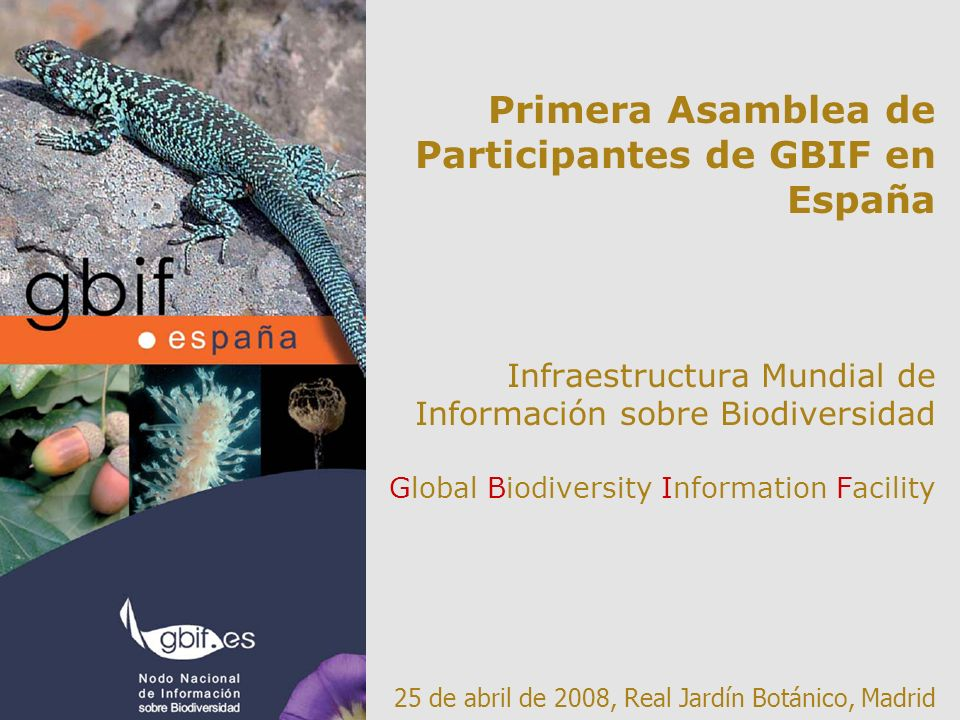 Primera Asamblea de Participantes de GBIF en España Infraestructura Mundial de Información sobre Biodiversidad Global Biodiversity Information Facility 25 de abril de 2008, Real Jardín Botánico, Madrid