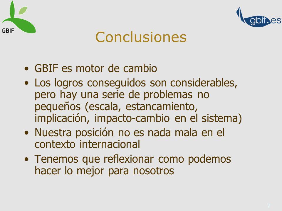 7 Conclusiones GBIF es motor de cambio Los logros conseguidos son considerables, pero hay una serie de problemas no pequeños (escala, estancamiento, implicación, impacto-cambio en el sistema) Nuestra posición no es nada mala en el contexto internacional Tenemos que reflexionar como podemos hacer lo mejor para nosotros