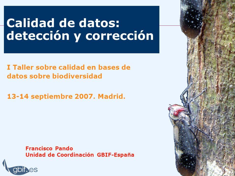 Calidad de datos: detección y corrección Francisco Pando Unidad de Coordinación GBIF-España I Taller sobre calidad en bases de datos sobre biodiversid