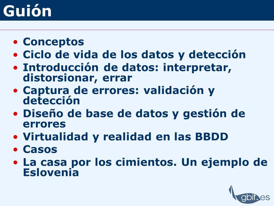 Guión Conceptos Ciclo de vida de los datos y detección Introducción de datos: interpretar, distorsionar, errar Captura de errores: validación y detecc