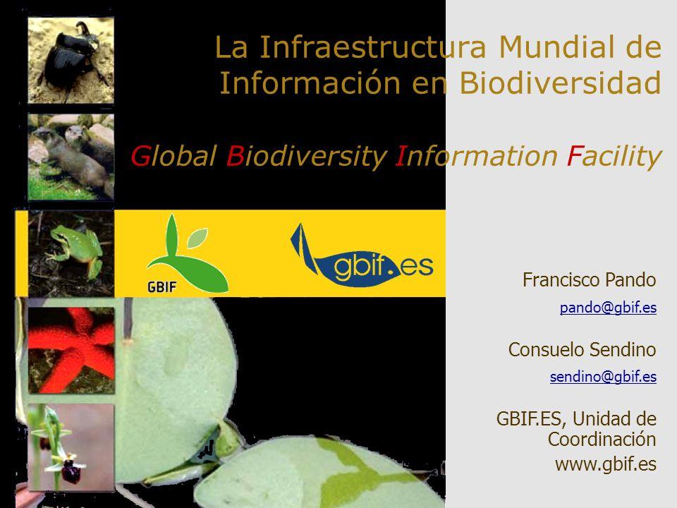 La Infraestructura Mundial de Información en Biodiversidad Global Biodiversity Information Facility Francisco Pando pando@gbif.es Consuelo Sendino sen