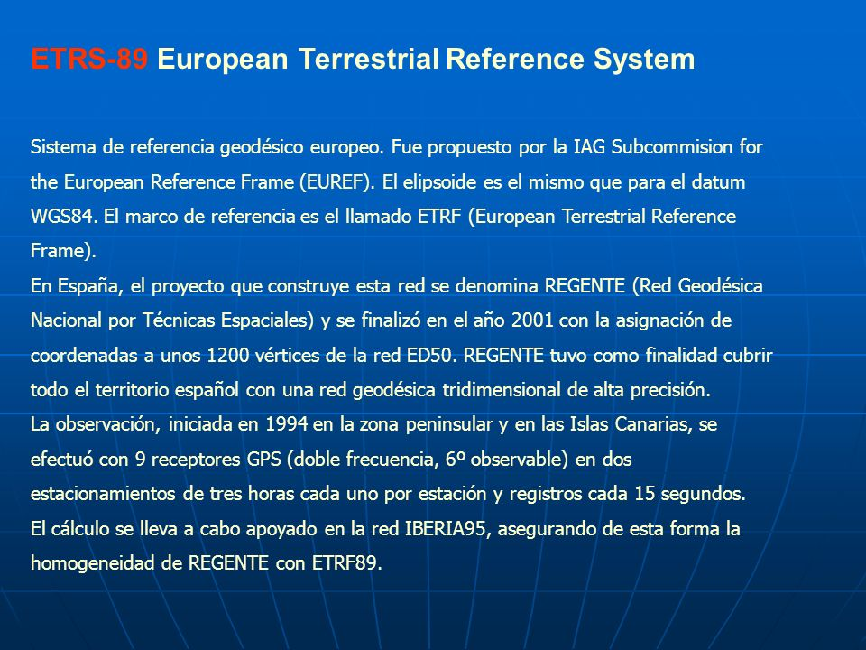 ETRS-89 European Terrestrial Reference System Sistema de referencia geodésico europeo. Fue propuesto por la IAG Subcommision for the European Referenc