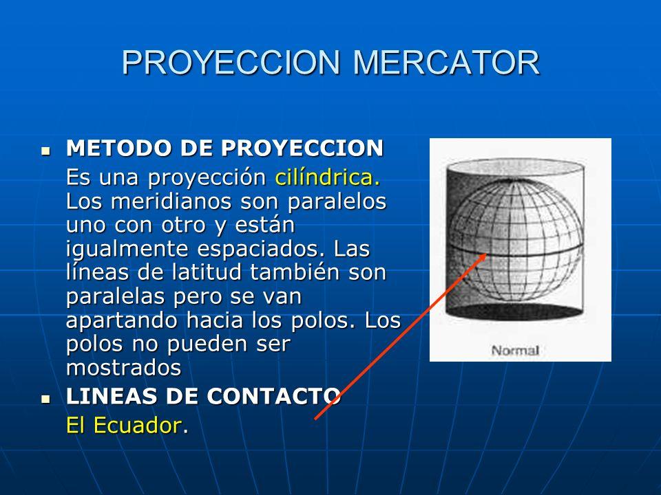 PROYECCION MERCATOR METODO DE PROYECCION METODO DE PROYECCION Es una proyección cilíndrica. Los meridianos son paralelos uno con otro y están igualmen
