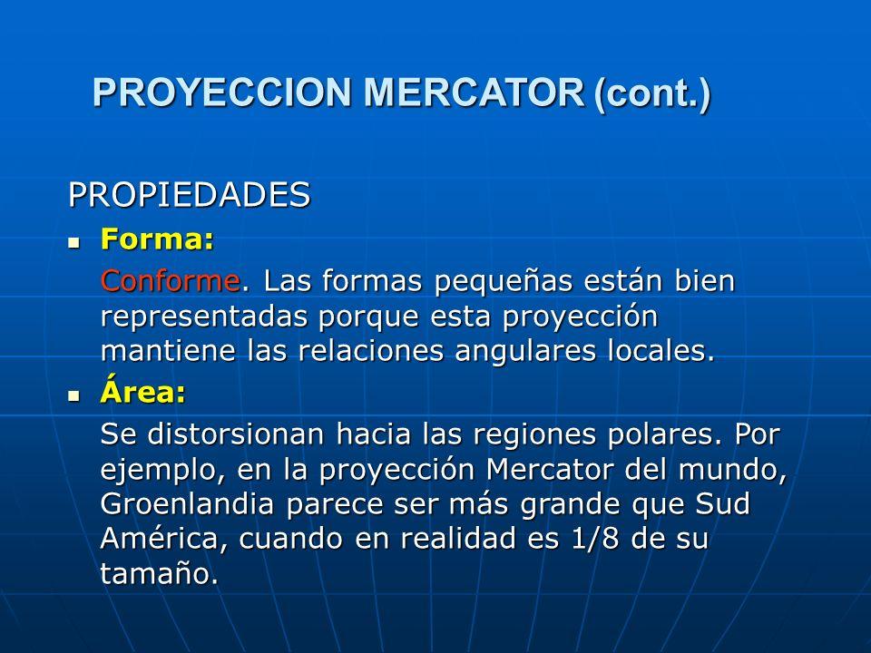 PROYECCION MERCATOR (cont.) PROPIEDADES Forma: Forma: Conforme. Las formas pequeñas están bien representadas porque esta proyección mantiene las relac