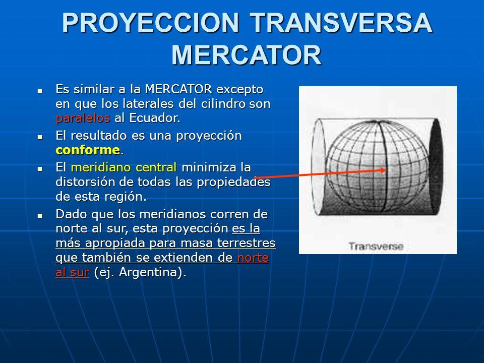 PROYECCION TRANSVERSA MERCATOR Es similar a la MERCATOR excepto en que los laterales del cilindro son paralelos al Ecuador. Es similar a la MERCATOR e