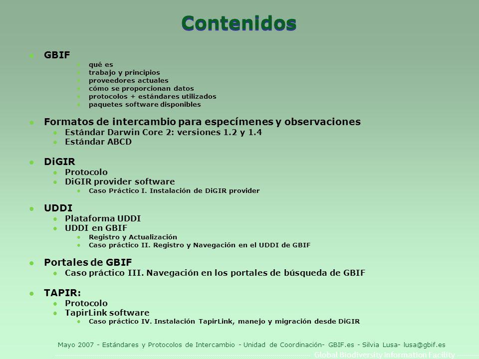Global Biodiversity Information Facility Mayo 2007 - Estándares y Protocolos de Intercambio - Unidad de Coordinación- GBIF.es - Silvia Lusa- lusa@gbif.es Darwin Core 2 (DwC) l Estadísticas de uso a nivel mundial (fuente: http://bigdig.ecoforge.net/ para DiGIR)http://bigdig.ecoforge.net/ Número de proveedores:210 Número de fuentes (resources):1225 Número de registros:100.472.356 l Versiones: [ El documento que define el estándar es un XML Schema (*.xsd) ] l DwC 1.2 schema Primera versión (usada en GBIF) DwC 1.2 schema l DwC 1.21 schema revisión (usada en GBIF, MaNIS, HerpNet, OrNIS, y FishNet2) DwC 1.21 schemaGBIFMaNISHerpNet OrNISFishNet2 l DwC 1.3 schema Presentado en el TDWG Meeting 2004 (no utilizada) DwC 1.3 schema l DwC 1.4 schema Borrador bajo discusión (no para uso) DwC 1.4 schema l OBIS Basada en DwC 1.2 (usada en GBIF, Ocean Biogeographic Information System) OBISGBIFOcean Biogeographic Information System