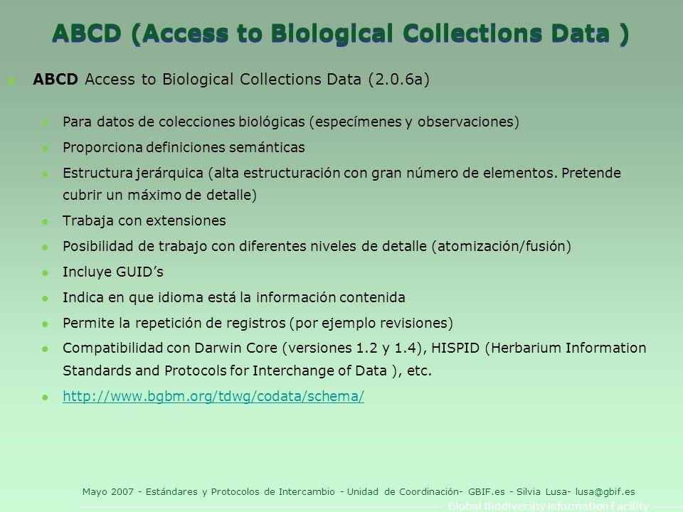 Global Biodiversity Information Facility Mayo 2007 - Estándares y Protocolos de Intercambio - Unidad de Coordinación- GBIF.es - Silvia Lusa- lusa@gbif.es ABCD (Access to Biological Collections Data ) l ABCD Access to Biological Collections Data (2.0.6a) l Para datos de colecciones biológicas (especímenes y observaciones) l Proporciona definiciones semánticas l Estructura jerárquica (alta estructuración con gran número de elementos.