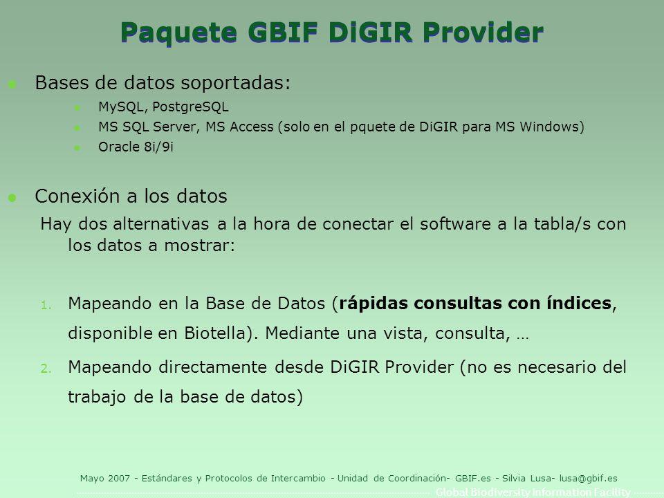 Global Biodiversity Information Facility Mayo 2007 - Estándares y Protocolos de Intercambio - Unidad de Coordinación- GBIF.es - Silvia Lusa- lusa@gbif.es Paquete GBIF DiGIR Provider l Bases de datos soportadas: l MySQL, PostgreSQL l MS SQL Server, MS Access (solo en el pquete de DiGIR para MS Windows) l Oracle 8i/9i l Conexión a los datos Hay dos alternativas a la hora de conectar el software a la tabla/s con los datos a mostrar: 1.