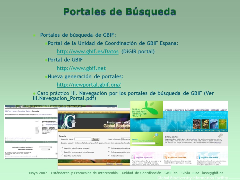 Global Biodiversity Information Facility Mayo 2007 - Estándares y Protocolos de Intercambio - Unidad de Coordinación- GBIF.es - Silvia Lusa- lusa@gbif.es Portales de Búsqueda l Portales de búsqueda de GBIF: l Portal de la Unidad de Coordinación de GBIF Espana: http://www.gbif.es/Datoshttp://www.gbif.es/Datos (DiGIR portal) l Portal de GBIF http://www.gbif.net l Nueva generación de portales: http://newportal.gbif.org/ l Caso práctico III.