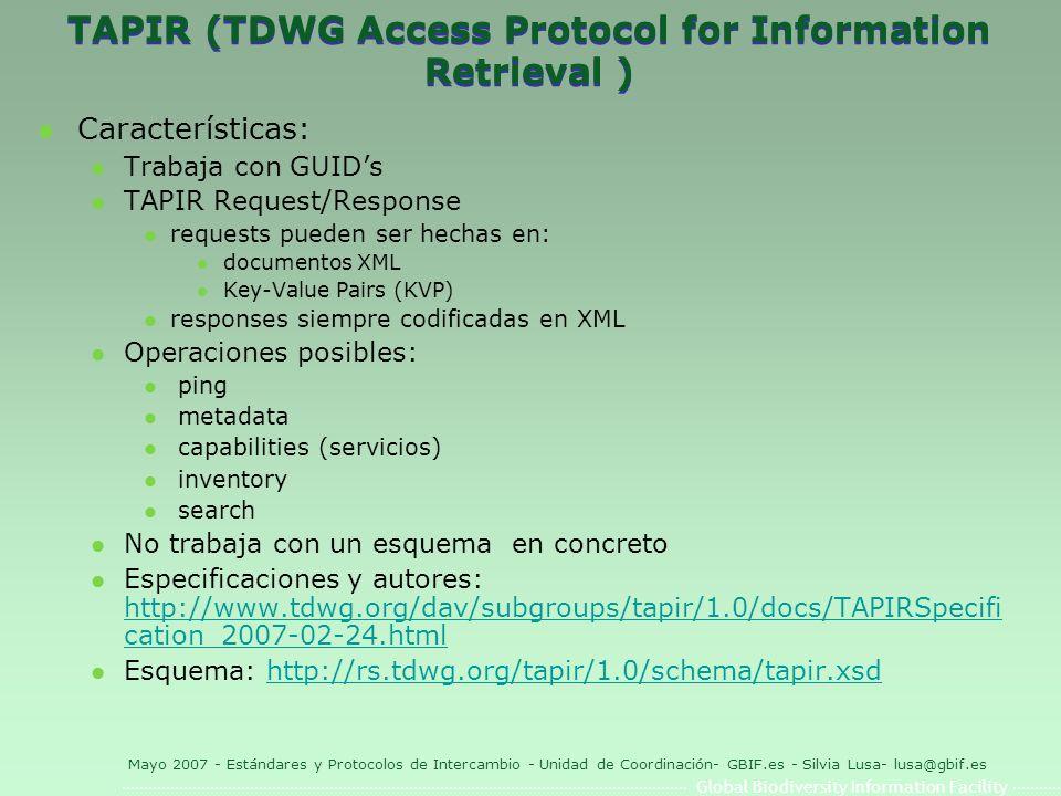 Global Biodiversity Information Facility Mayo 2007 - Estándares y Protocolos de Intercambio - Unidad de Coordinación- GBIF.es - Silvia Lusa- lusa@gbif.es TAPIR (TDWG Access Protocol for Information Retrieval ) l Características: l Trabaja con GUIDs l TAPIR Request/Response l requests pueden ser hechas en: l documentos XML l Key-Value Pairs (KVP) l responses siempre codificadas en XML l Operaciones posibles: l ping l metadata l capabilities (servicios) l inventory l search l No trabaja con un esquema en concreto l Especificaciones y autores: http://www.tdwg.org/dav/subgroups/tapir/1.0/docs/TAPIRSpecifi cation_2007-02-24.html http://www.tdwg.org/dav/subgroups/tapir/1.0/docs/TAPIRSpecifi cation_2007-02-24.html l Esquema: http://rs.tdwg.org/tapir/1.0/schema/tapir.xsdhttp://rs.tdwg.org/tapir/1.0/schema/tapir.xsd