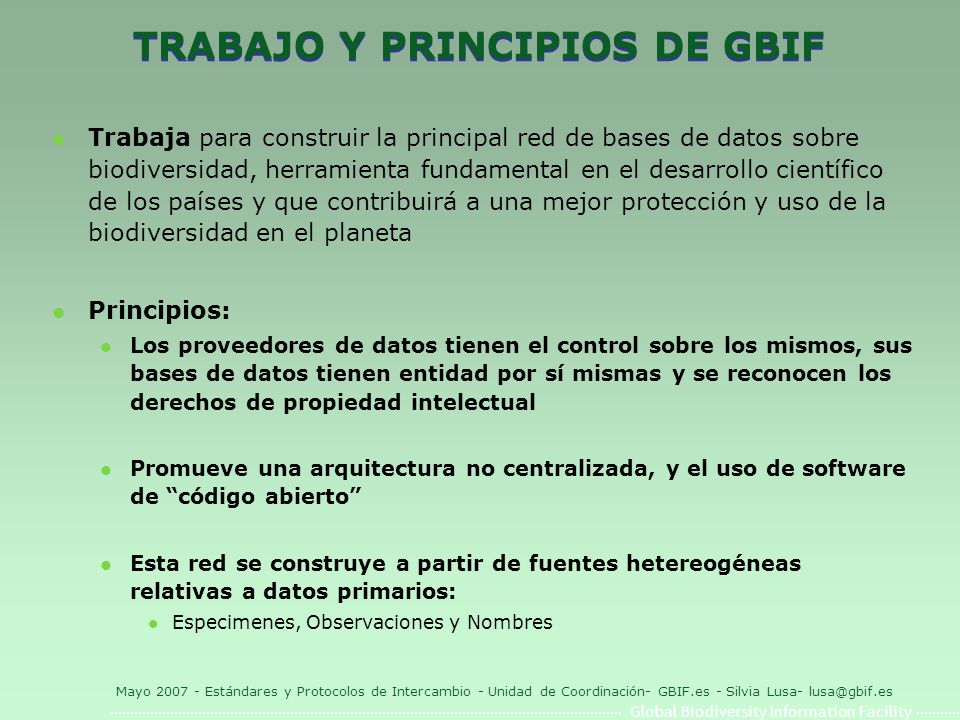 Global Biodiversity Information Facility Mayo 2007 - Estándares y Protocolos de Intercambio - Unidad de Coordinación- GBIF.es - Silvia Lusa- lusa@gbif.es Darwin Core 1.2 - Documento traducido al español: http://www.gbif.es/ficheros/DarwinCore2_esp.pdf http://www.gbif.es/ficheros/DarwinCore2_esp.pdf DateLastModified *InstitutionCode *CollectionCode *CatalogNumber * ScientificName *BasisOfRecordKingdomPhylum ClassOrderFamilyGenus SpeciesSubspeciesScientificNameAuthorIdentifiedBy YearIdentifiedMonthIdentifiedDayIdentifiedTypeStatus CollectorNumberFieldNumberCollectorYearCollected MonthCollectedDayCollectedJulianDayTimeOfDay ContinentOceanCountryStateProvinceCounty LocalityLongitudeLatitudeCoordinatePrecision BoundingBoxMinimumElevationMaximumElevationMinimumDepth MaximumDepthSexPreparationTypeIndividualCount PreviousCatalogNumberRelationshipTypeRelatedCatalogItemNotes