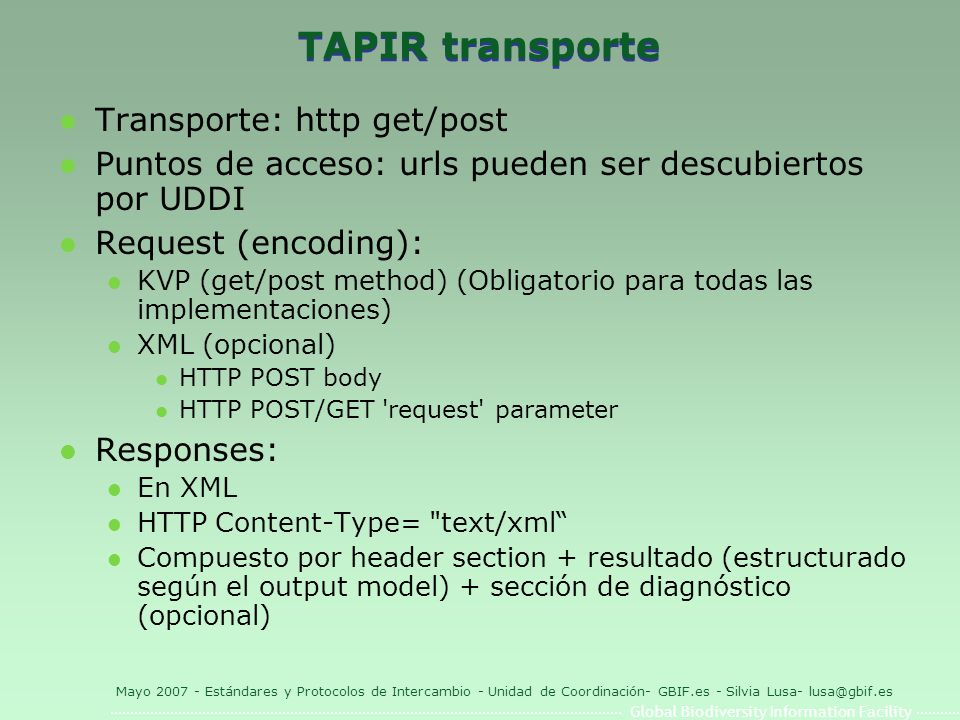 Global Biodiversity Information Facility Mayo 2007 - Estándares y Protocolos de Intercambio - Unidad de Coordinación- GBIF.es - Silvia Lusa- lusa@gbif.es TAPIR transporte l Transporte: http get/post l Puntos de acceso: urls pueden ser descubiertos por UDDI l Request (encoding): l KVP (get/post method) (Obligatorio para todas las implementaciones) l XML (opcional) l HTTP POST body l HTTP POST/GET request parameter l Responses: l En XML l HTTP Content-Type= text/xml l Compuesto por header section + resultado (estructurado según el output model) + sección de diagnóstico (opcional)