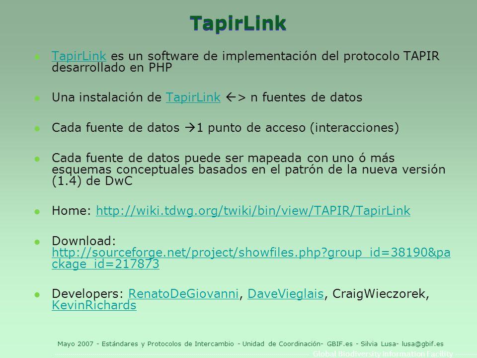 Global Biodiversity Information Facility Mayo 2007 - Estándares y Protocolos de Intercambio - Unidad de Coordinación- GBIF.es - Silvia Lusa- lusa@gbif.es TapirLink l TapirLink es un software de implementación del protocolo TAPIR desarrollado en PHP TapirLink l Una instalación de TapirLink > n fuentes de datosTapirLink l Cada fuente de datos 1 punto de acceso (interacciones) l Cada fuente de datos puede ser mapeada con uno ó más esquemas conceptuales basados en el patrón de la nueva versión (1.4) de DwC l Home: http://wiki.tdwg.org/twiki/bin/view/TAPIR/TapirLinkhttp://wiki.tdwg.org/twiki/bin/view/TAPIR/TapirLink l Download: http://sourceforge.net/project/showfiles.php group_id=38190&pa ckage_id=217873 http://sourceforge.net/project/showfiles.php group_id=38190&pa ckage_id=217873 l Developers: RenatoDeGiovanni, DaveVieglais, CraigWieczorek, KevinRichardsRenatoDeGiovanniDaveVieglais KevinRichards