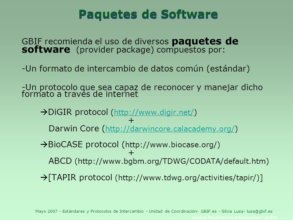 Global Biodiversity Information Facility Mayo 2007 - Estándares y Protocolos de Intercambio - Unidad de Coordinación- GBIF.es - Silvia Lusa- lusa@gbif.es Versiones soportadas Las combinaciones de protocolos + formatos de intercambio Formato de IntercambioProtocolo Darwin Core 1.2DiGIR Darwin Core 1.4DiGIR MaNIS (original)DiGIR MaNIS 1.21DiGIR Darwin Core 1.2 plus OBIS extension DiGIR ABCD 1.20BioCASe ABCD 1.48BioCASe ABCD 2.05BioCASe ABCD 2.06BioCASe