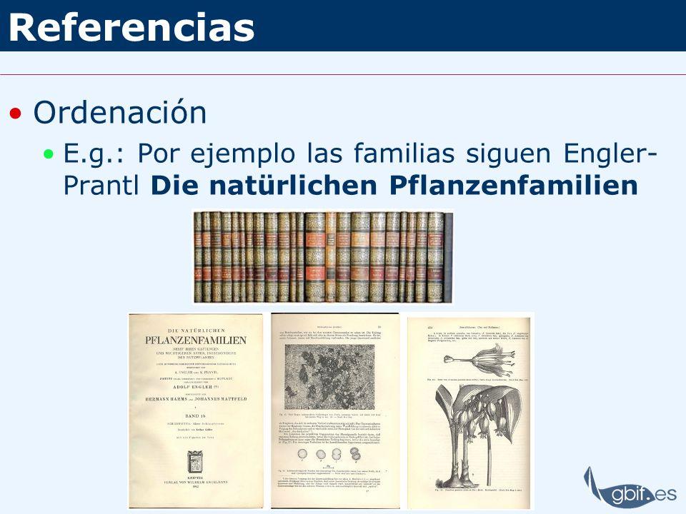 Referencias Ordenación E.g.: Por ejemplo las familias siguen Engler- Prantl Die natürlichen Pflanzenfamilien