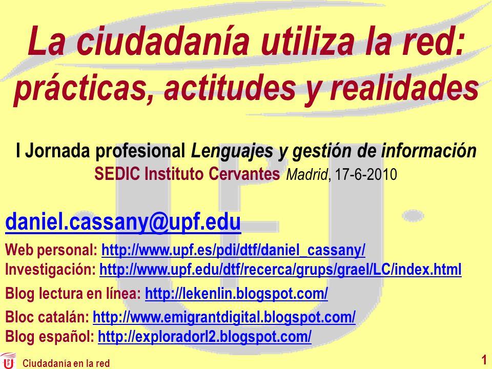 Ciudadanía en la red 11 La ciudadanía utiliza la red: prácticas, actitudes y realidades daniel.cassany@upf.edu Web personal: http://www.upf.es/pdi/dtf
