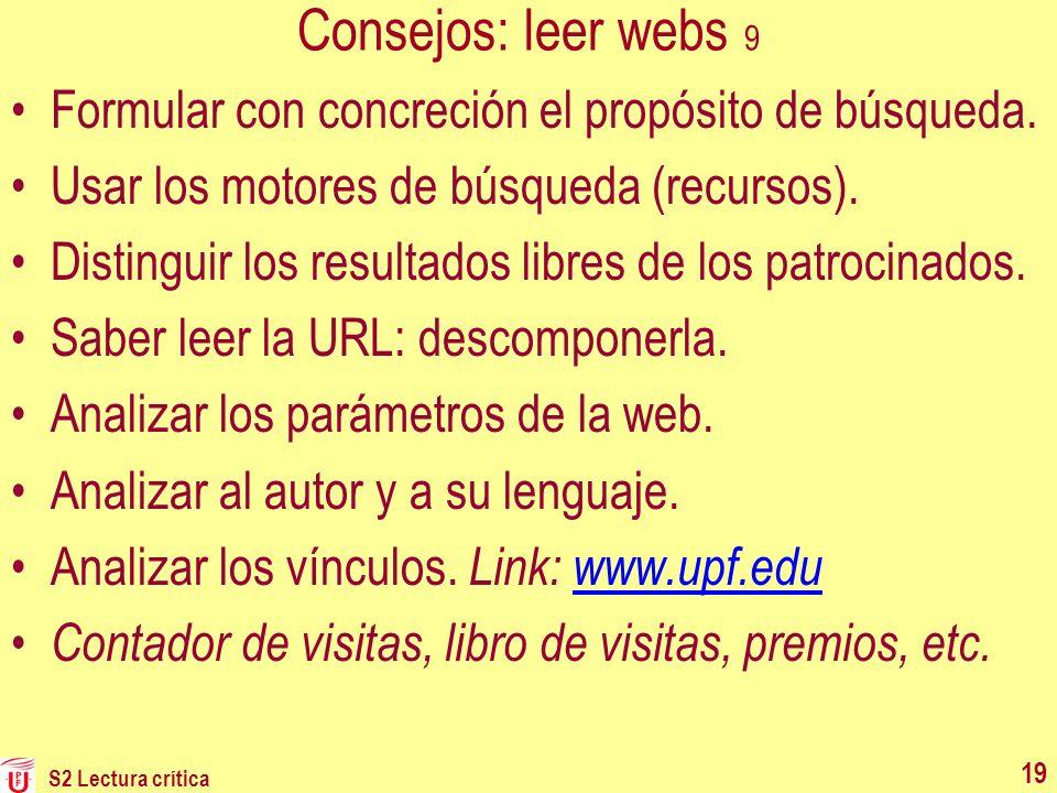 S2 Lectura crítica 19 Consejos: leer webs 9 Formular con concreción el propósito de búsqueda. Usar los motores de búsqueda (recursos). Distinguir los