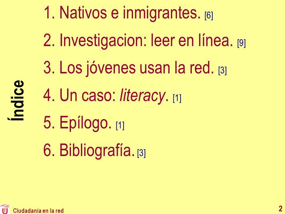 Ciudadanía en la red 2 Índice 1.Nativos e inmigrantes. [6] 2.Investigacion: leer en línea. [9] 3.Los jóvenes usan la red. [3] 4.Un caso: literacy. [1]