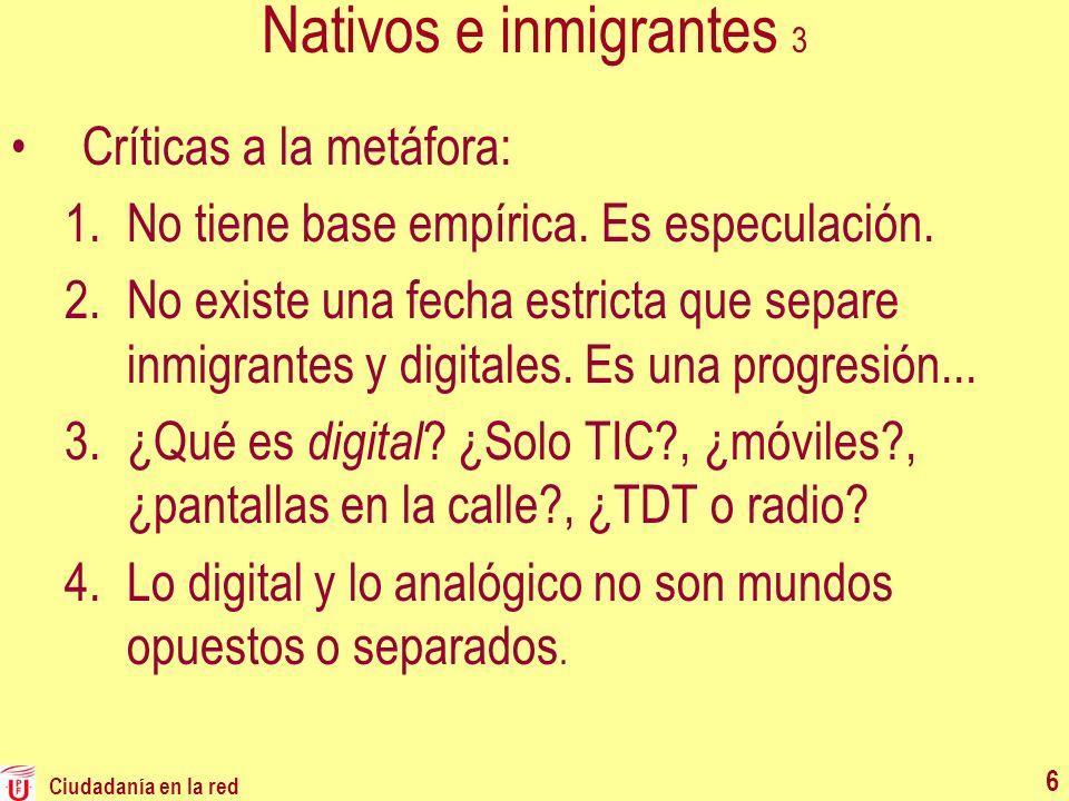 Ciudadanía en la red 6 Nativos e inmigrantes 3 Críticas a la metáfora: 1.No tiene base empírica. Es especulación. 2.No existe una fecha estricta que s