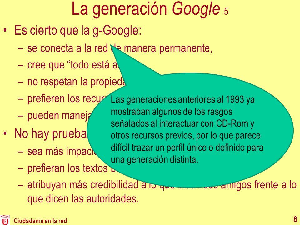 La generación Google 5 Es cierto que la g-Google: –se conecta a la red de manera permanente, –cree que todo está allí, –no respetan la propiedad intel