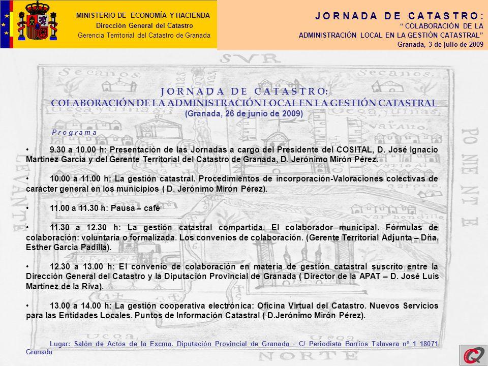 MINISTERIO DE ECONOMÍA Y HACIENDA Dirección General del Catastro Gerencia Territorial del Catastro de Granada J O R N A D A D E C A T A S T R O : COLABORACIÓN DE LA ADMINISTRACIÓN LOCAL EN LA GESTIÓN CATASTRAL Granada, 3 de julio de 2009 J O R N A D A D E C A T A S T R O: COLABORACIÓN DE LA ADMINISTRACIÓN LOCAL EN LA GESTIÓN CATASTRAL (Granada, 3 de julio de 2009) L a g e s t i ó n c a t a s t r a l c o m p a r t i d a.