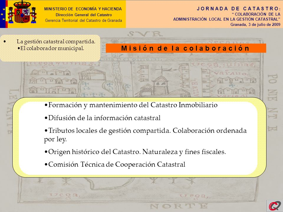 MINISTERIO DE ECONOMÍA Y HACIENDA Dirección General del Catastro Gerencia Territorial del Catastro de Granada J O R N A D A D E C A T A S T R O : COLABORACIÓN DE LA ADMINISTRACIÓN LOCAL EN LA GESTIÓN CATASTRAL Granada, 3 de julio de 2009 Fórmulas de colaboración: voluntaria Colaboración Voluntaria Las Entidades Locales pueden colaborar sin necesidad de suscribir convenio En la recepción de documentación catastral: cualquier comunicación, solicitud o reclamación y declaraciones principalmente.
