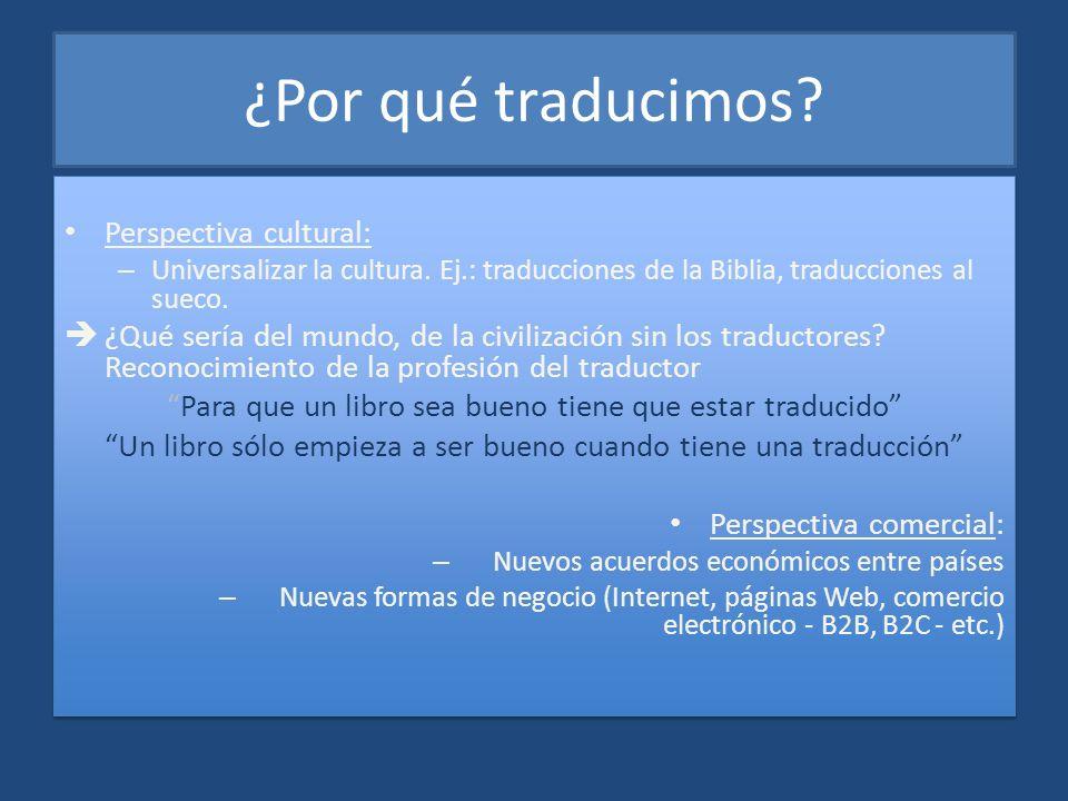 ¿Por qué traducimos? Perspectiva cultural: – Universalizar la cultura. Ej.: traducciones de la Biblia, traducciones al sueco. ¿Qué sería del mundo, de