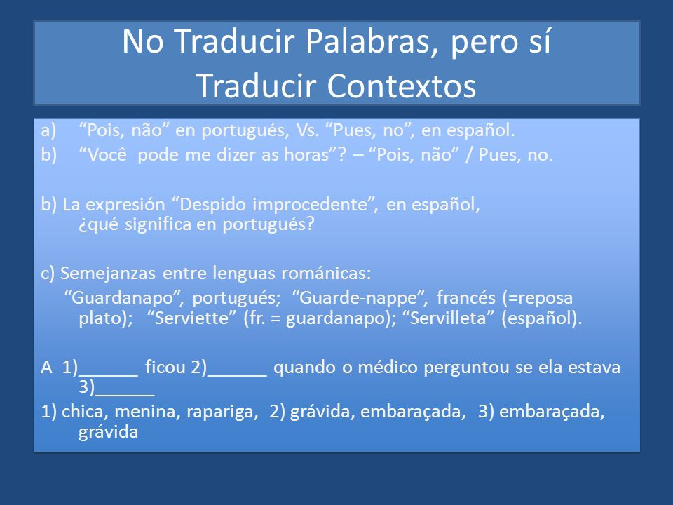 No Traducir Palabras, pero sí Traducir Contextos a)Pois, não en portugués, Vs. Pues, no, en español. b)Você pode me dizer as horas? – Pois, não / Pues
