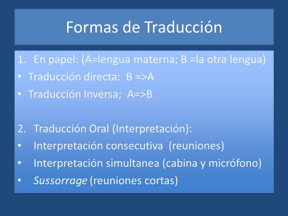 Formas de Traducción 1.En papel: (A=lengua materna; B =la otra lengua) Traducción directa: B =>A Traducción Inversa; A=>B 2.Traducción Oral (Interpret