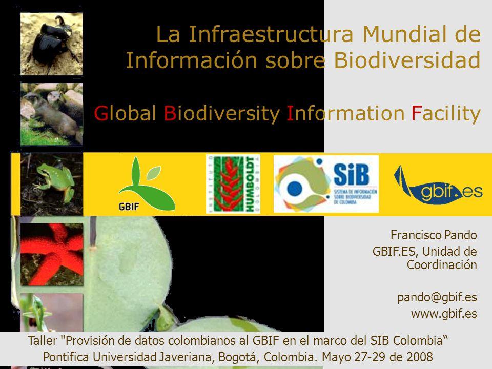 La Infraestructura Mundial de Información sobre Biodiversidad Global Biodiversity Information Facility Francisco Pando GBIF.ES, Unidad de Coordinación pando@gbif.es www.gbif.es Taller Provisión de datos colombianos al GBIF en el marco del SIB Colombia Pontifica Universidad Javeriana, Bogotá, Colombia.