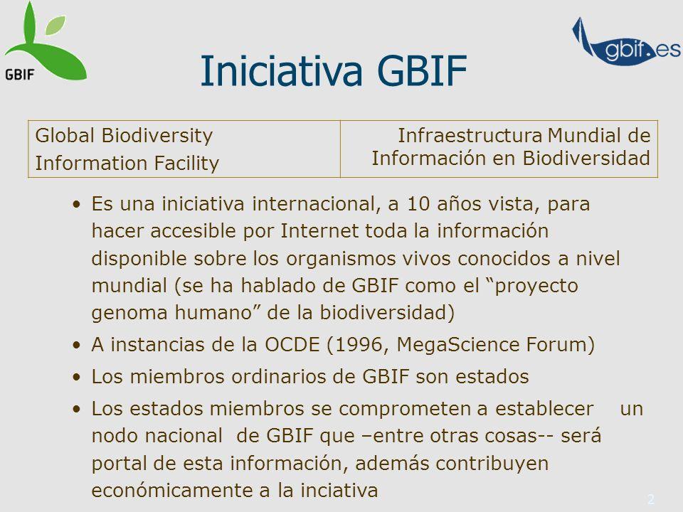 2 Iniciativa GBIF Es una iniciativa internacional, a 10 años vista, para hacer accesible por Internet toda la información disponible sobre los organismos vivos conocidos a nivel mundial (se ha hablado de GBIF como el proyecto genoma humano de la biodiversidad) A instancias de la OCDE (1996, MegaScience Forum) Los miembros ordinarios de GBIF son estados Los estados miembros se comprometen a establecer un nodo nacional de GBIF que –entre otras cosas-- será portal de esta información, además contribuyen económicamente a la inciativa Global Biodiversity Information Facility Infraestructura Mundial de Información en Biodiversidad