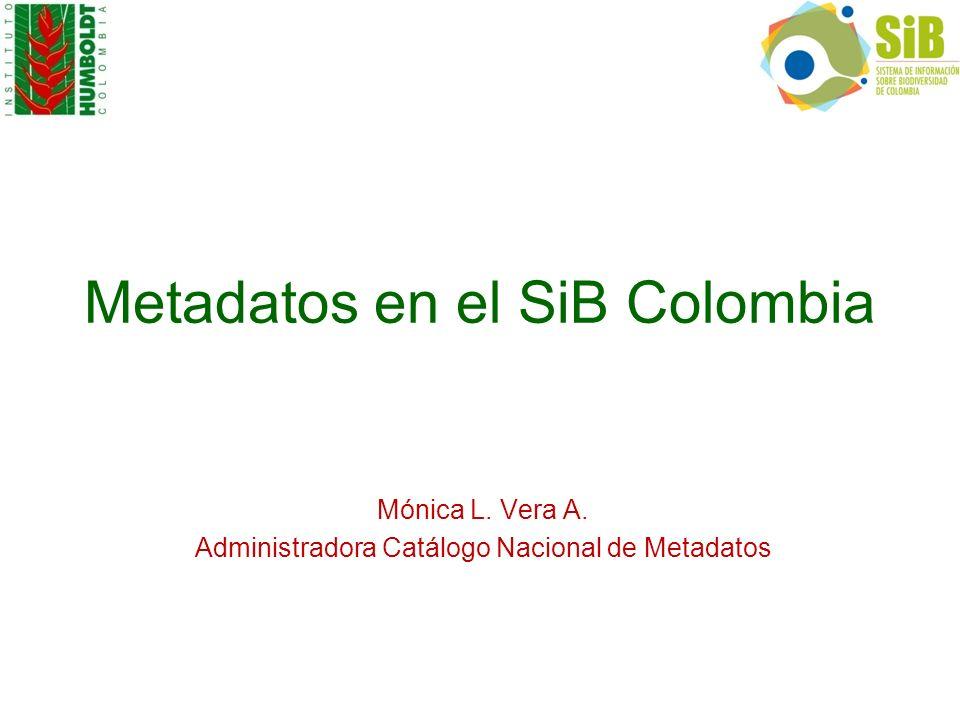 Metadatos en el SiB Colombia Mónica L. Vera A. Administradora Catálogo Nacional de Metadatos